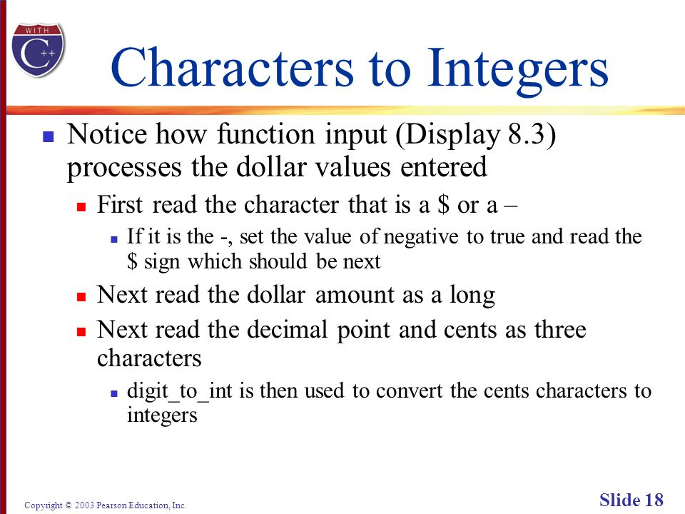 Copyright © 2003 Pearson Education, Inc. Slide 18 Characters to Integers Notice how function input (Display 8.3) processes the dollar values entered F