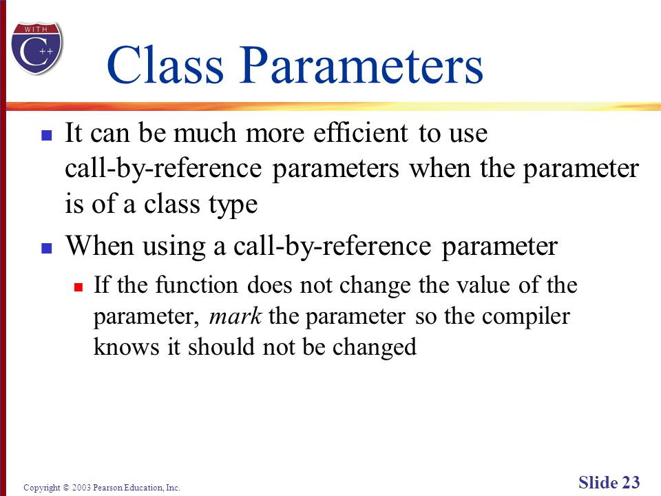 Copyright © 2003 Pearson Education, Inc. Slide 23 Class Parameters It can be much more efficient to use call-by-reference parameters when the paramete