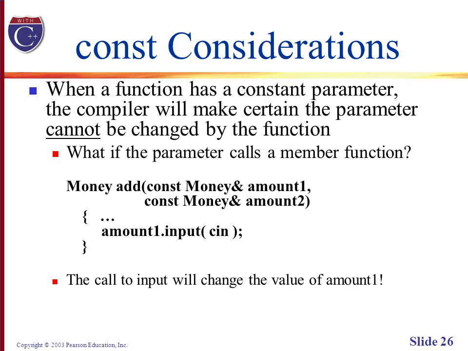 Copyright © 2003 Pearson Education, Inc. Slide 26 const Considerations When a function has a constant parameter, the compiler will make certain the pa