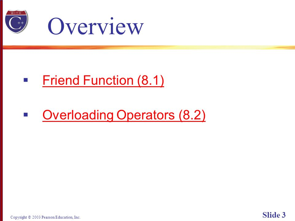 Copyright © 2003 Pearson Education, Inc. Slide 3 Overview Friend Function (8.1) Overloading Operators (8.2)