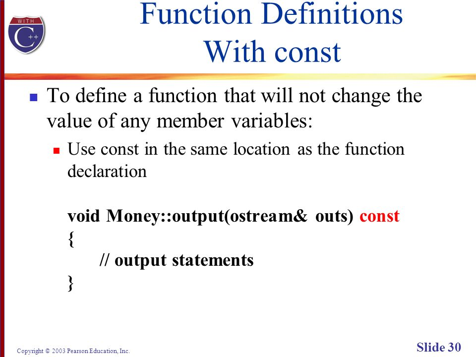 Copyright © 2003 Pearson Education, Inc. Slide 30 Function Definitions With const To define a function that will not change the value of any member va