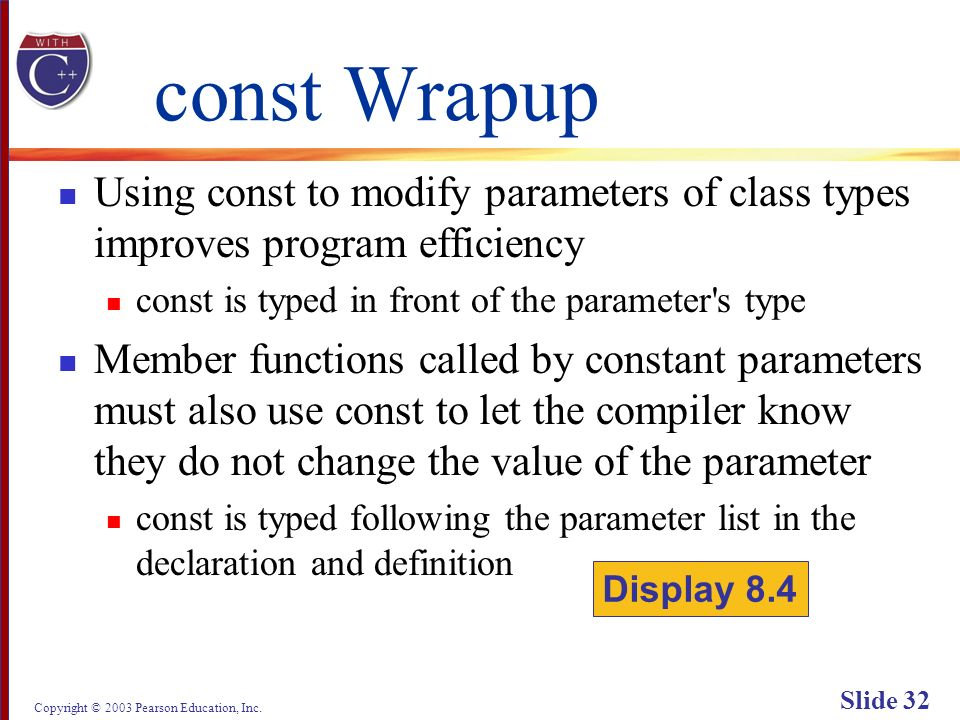 Copyright © 2003 Pearson Education, Inc. Slide 32 const Wrapup Using const to modify parameters of class types improves program efficiency const is ty