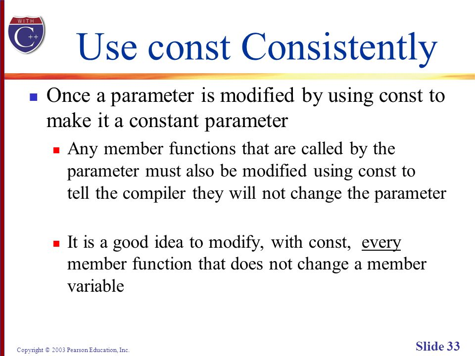 Copyright © 2003 Pearson Education, Inc. Slide 33 Use const Consistently Once a parameter is modified by using const to make it a constant parameter A