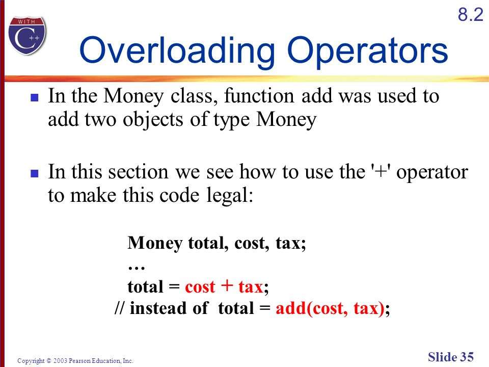 Copyright © 2003 Pearson Education, Inc. Slide 35 Overloading Operators In the Money class, function add was used to add two objects of type Money In