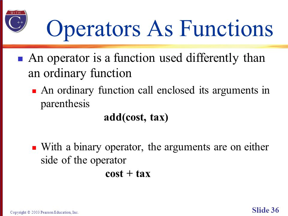Copyright © 2003 Pearson Education, Inc. Slide 36 Operators As Functions An operator is a function used differently than an ordinary function An ordin