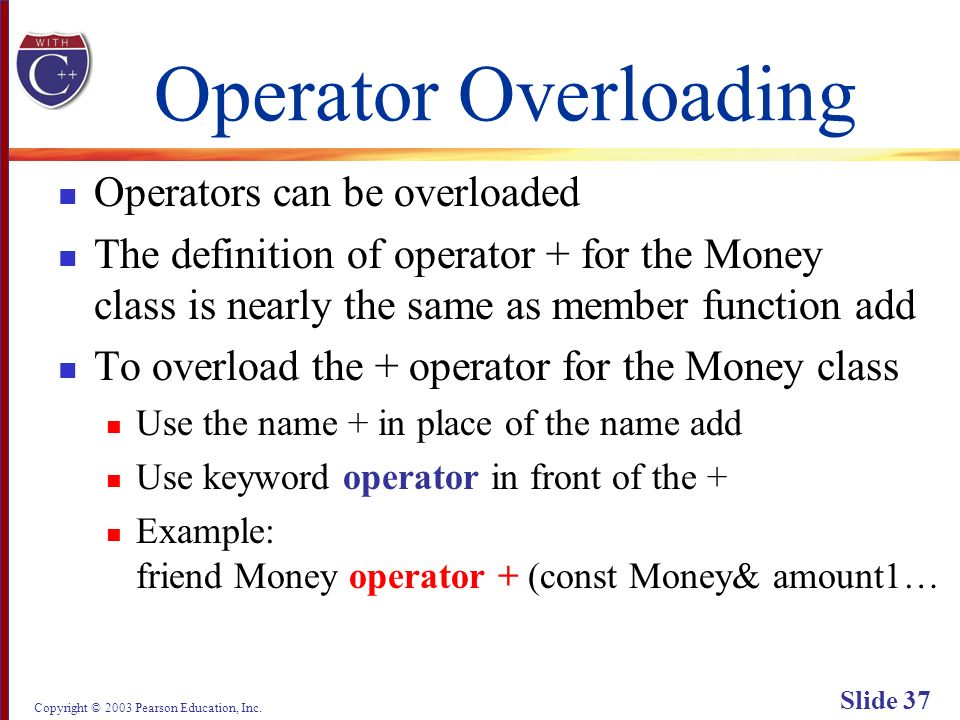 Copyright © 2003 Pearson Education, Inc. Slide 37 Operator Overloading Operators can be overloaded The definition of operator + for the Money class is