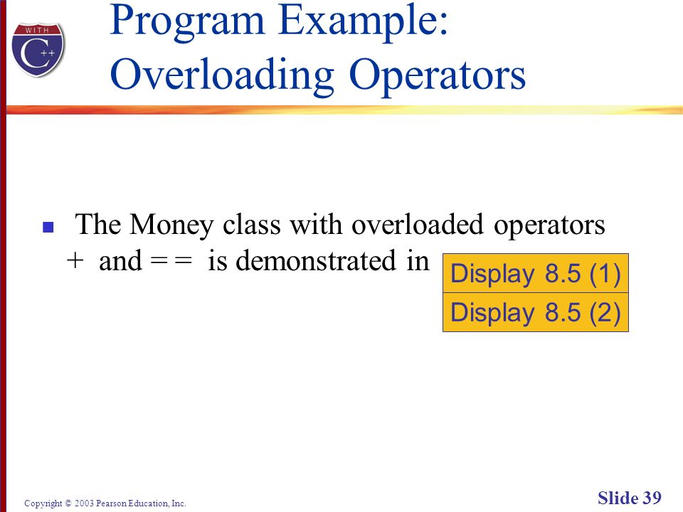 Copyright © 2003 Pearson Education, Inc. Slide 39 Program Example: Overloading Operators The Money class with overloaded operators + and = = is demons