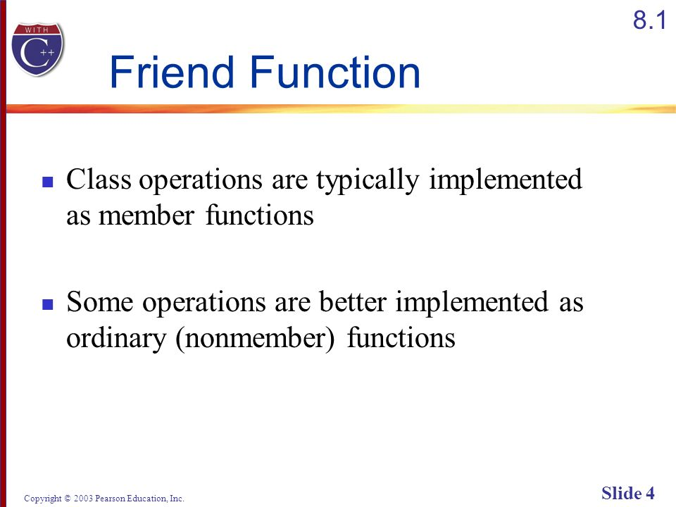 Copyright © 2003 Pearson Education, Inc. Slide 4 Friend Function Class operations are typically implemented as member functions Some operations are be