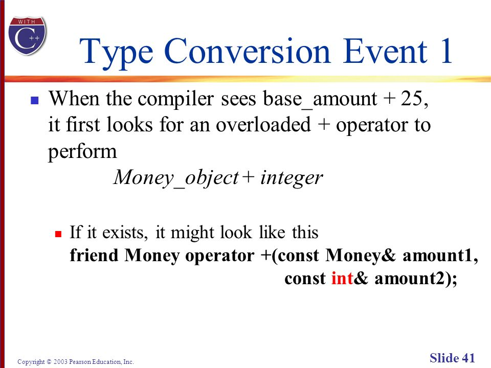 Copyright © 2003 Pearson Education, Inc. Slide 41 Type Conversion Event 1 When the compiler sees base_amount + 25, it first looks for an overloaded +