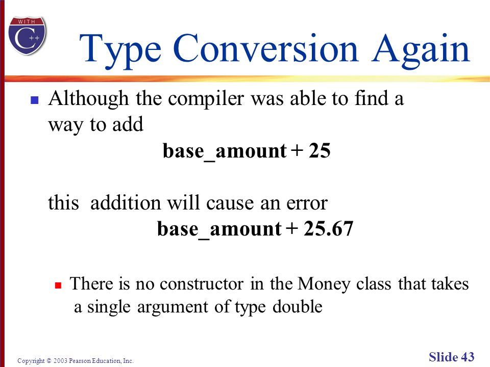 Copyright © 2003 Pearson Education, Inc. Slide 43 Type Conversion Again Although the compiler was able to find a way to add base_amount + 25 this addi