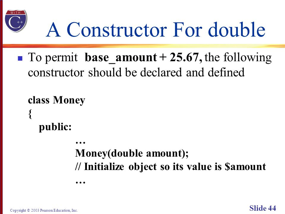 Copyright © 2003 Pearson Education, Inc. Slide 44 A Constructor For double To permit base_amount + 25.67, the following constructor should be declared