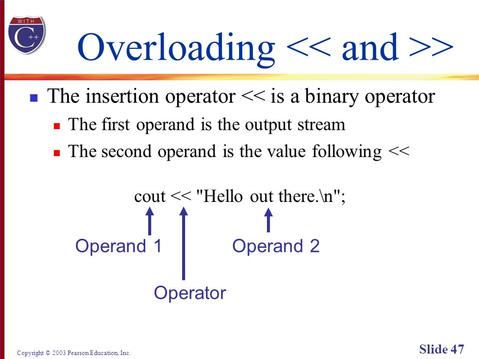 Copyright © 2003 Pearson Education, Inc. Slide 47 Overloading > The insertion operator << is a binary operator The first operand is the output stream