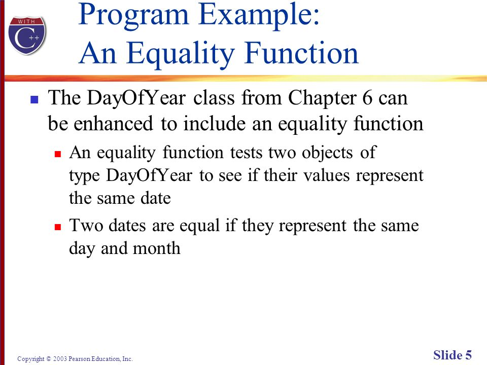 Copyright © 2003 Pearson Education, Inc. Slide 5 Program Example: An Equality Function The DayOfYear class from Chapter 6 can be enhanced to include a