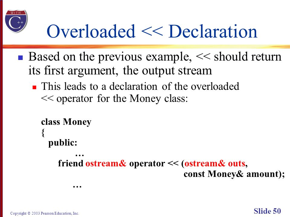 Copyright © 2003 Pearson Education, Inc. Slide 50 Overloaded << Declaration Based on the previous example, << should return its first argument, the ou