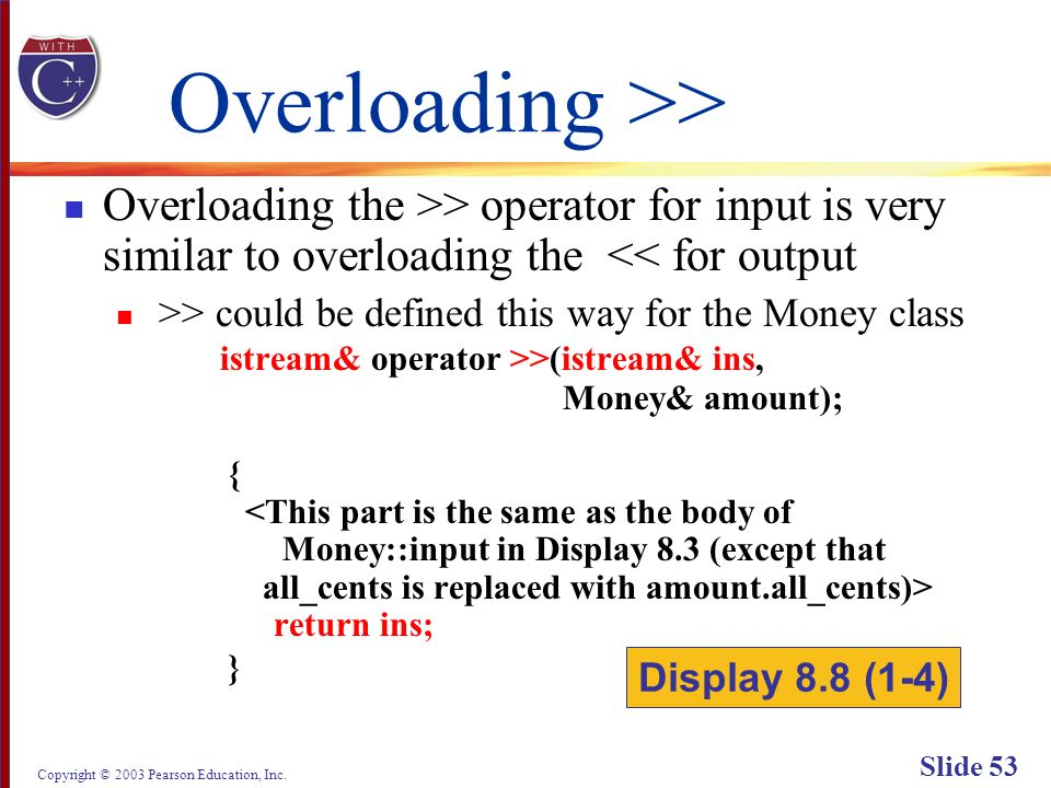 Copyright © 2003 Pearson Education, Inc. Slide 53 Overloading >> Overloading the >> operator for input is very similar to overloading the << for outpu