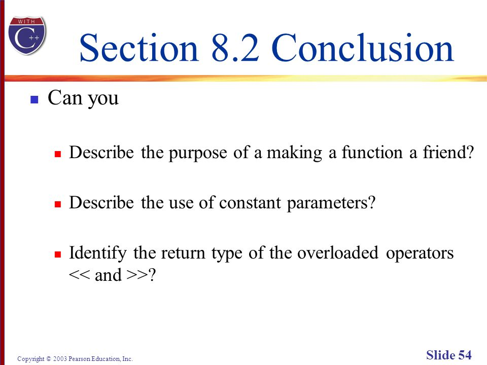 Copyright © 2003 Pearson Education, Inc. Slide 54 Section 8.2 Conclusion Can you Describe the purpose of a making a function a friend? Describe the us