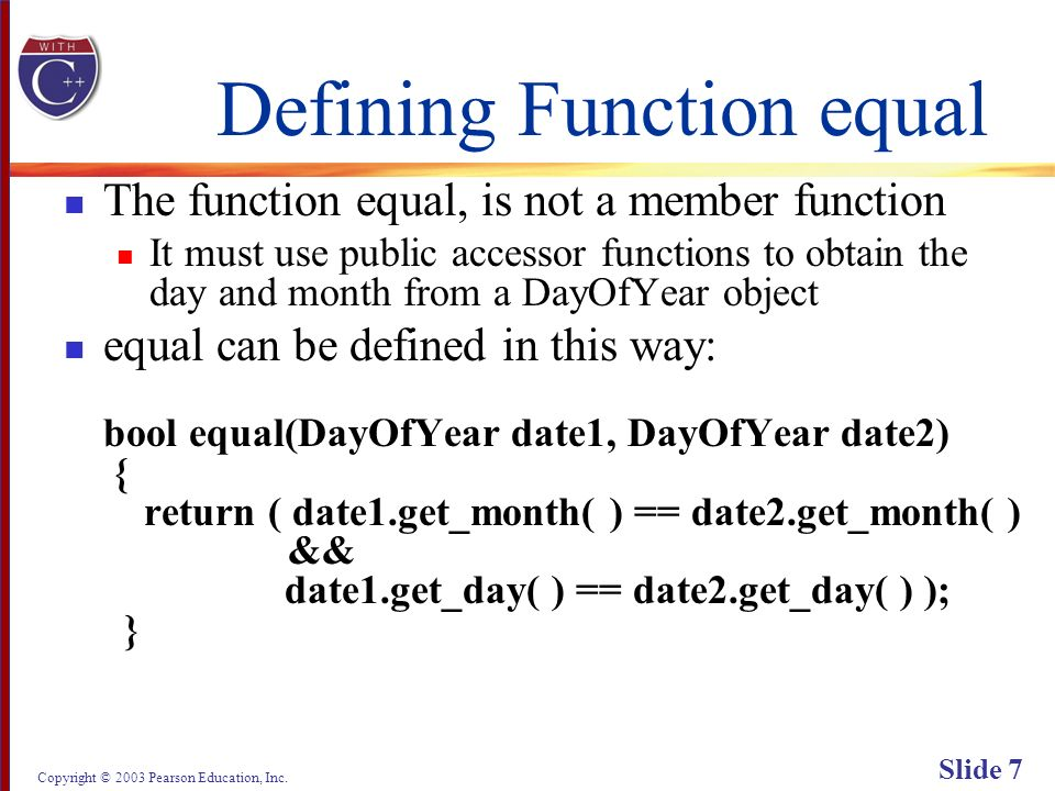 Copyright © 2003 Pearson Education, Inc. Slide 7 Defining Function equal The function equal, is not a member function It must use public accessor func