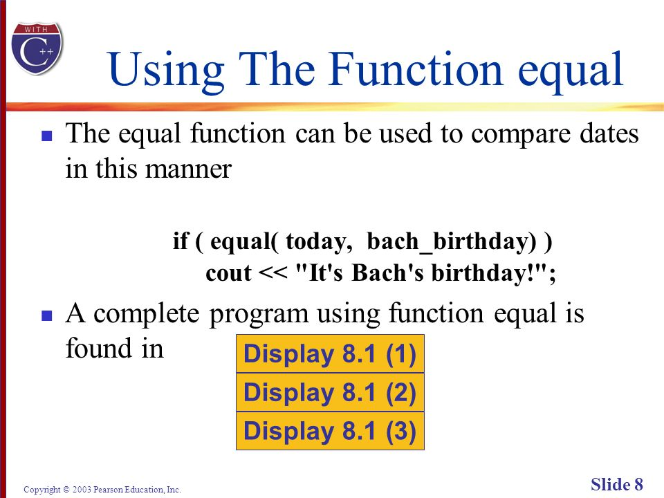 Copyright © 2003 Pearson Education, Inc. Slide 8 Using The Function equal The equal function can be used to compare dates in this manner if ( equal( t