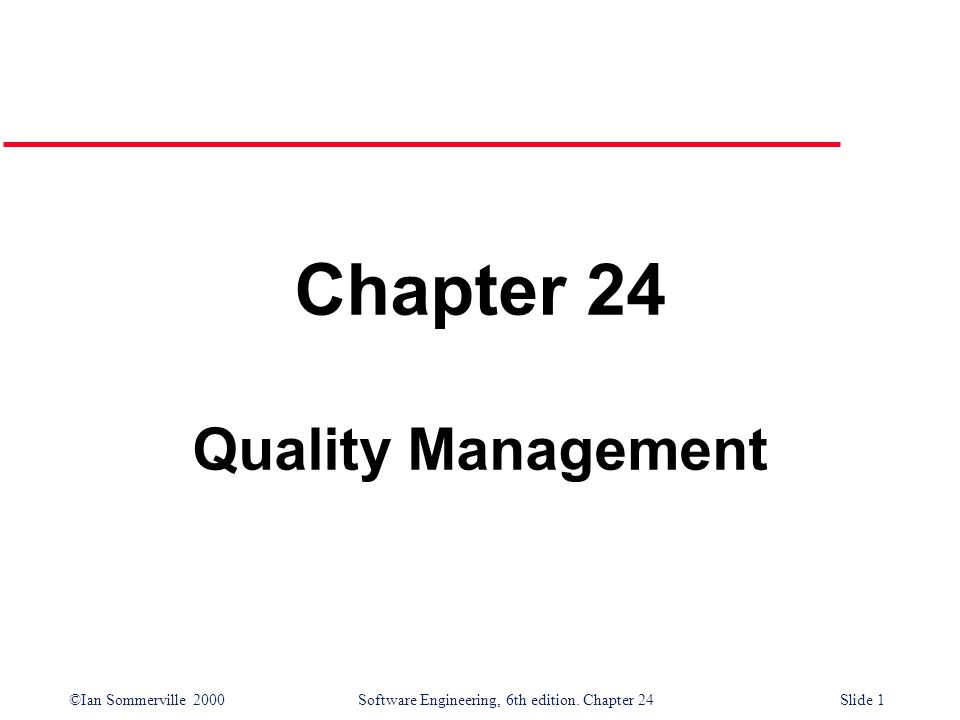 ©Ian Sommerville 2000 Software Engineering, 6th edition. Chapter 24Slide 1 Chapter 24 Quality Management