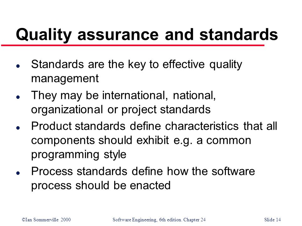 ©Ian Sommerville 2000 Software Engineering, 6th edition. Chapter 24Slide 14 l Standards are the key to effective quality management l They may be inte