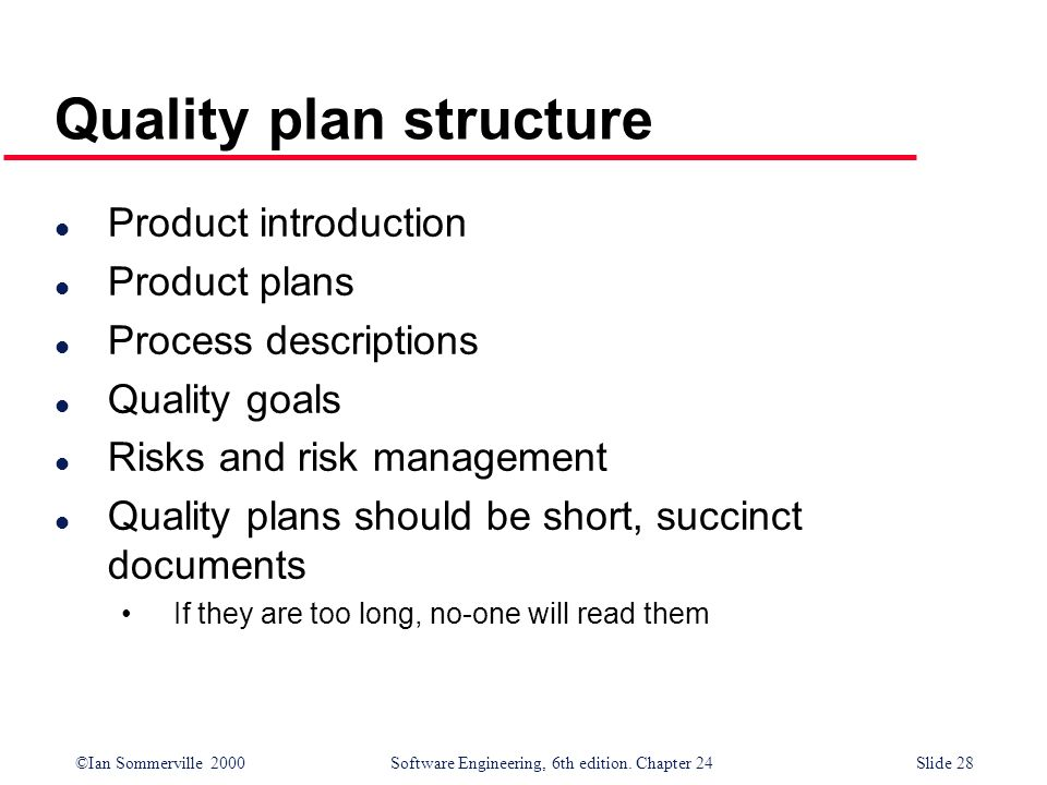 ©Ian Sommerville 2000 Software Engineering, 6th edition. Chapter 24Slide 28 Quality plan structure l Product introduction l Product plans l Process de