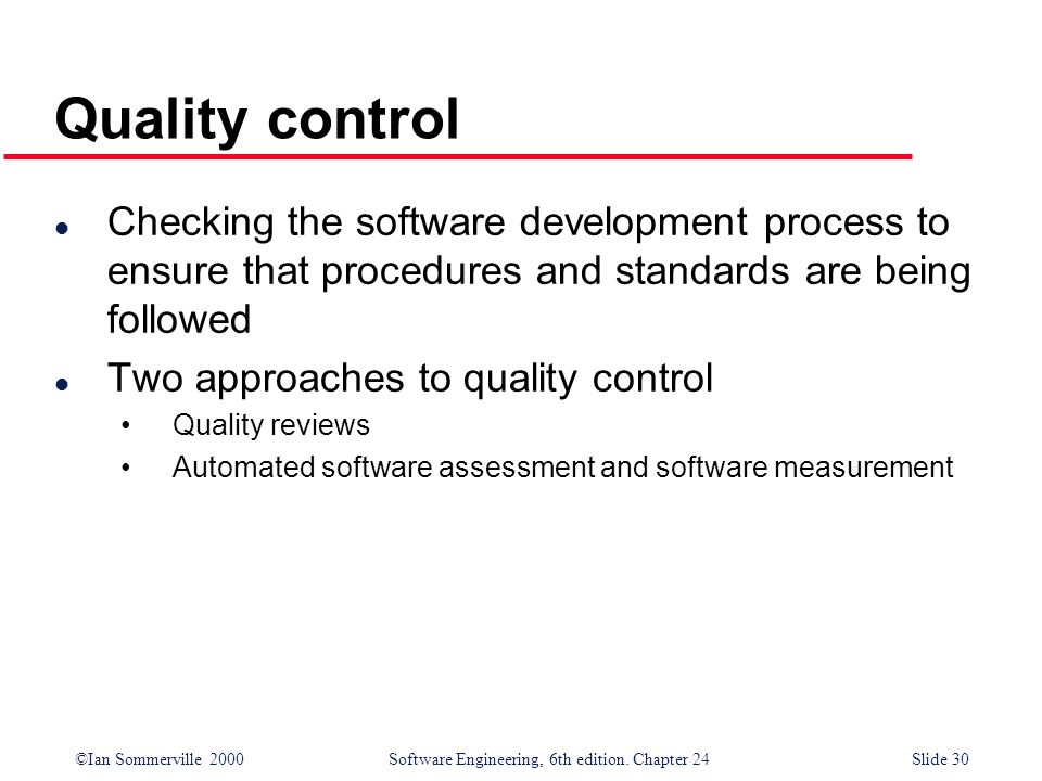 ©Ian Sommerville 2000 Software Engineering, 6th edition. Chapter 24Slide 30 Quality control l Checking the software development process to ensure that