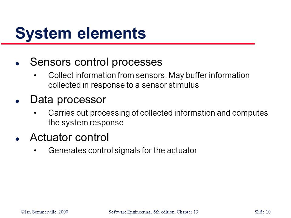 ©Ian Sommerville 2000 Software Engineering, 6th edition. Chapter 13Slide 10 System elements l Sensors control processes Collect information from senso