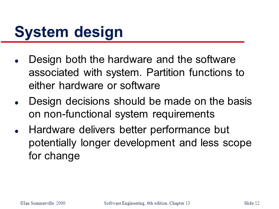 ©Ian Sommerville 2000 Software Engineering, 6th edition. Chapter 13Slide 12 System design l Design both the hardware and the software associated with