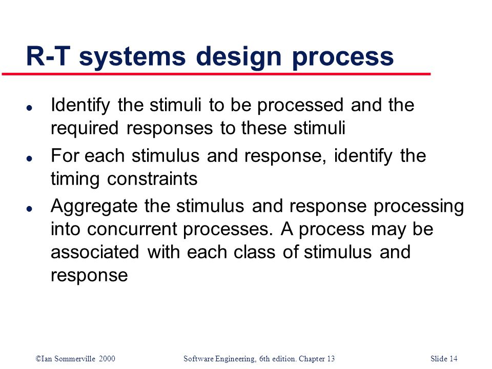 ©Ian Sommerville 2000 Software Engineering, 6th edition. Chapter 13Slide 14 R-T systems design process l Identify the stimuli to be processed and the