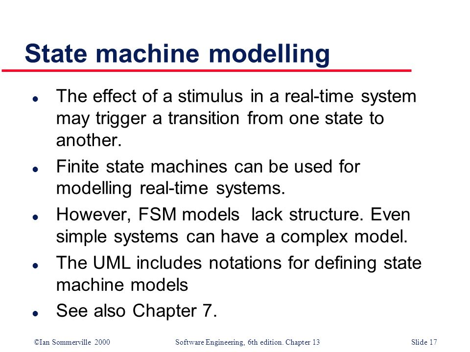 ©Ian Sommerville 2000 Software Engineering, 6th edition. Chapter 13Slide 17 State machine modelling l The effect of a stimulus in a real-time system m