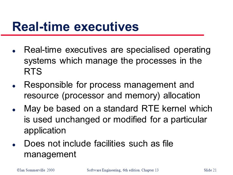 ©Ian Sommerville 2000 Software Engineering, 6th edition. Chapter 13Slide 21 Real-time executives l Real-time executives are specialised operating syst