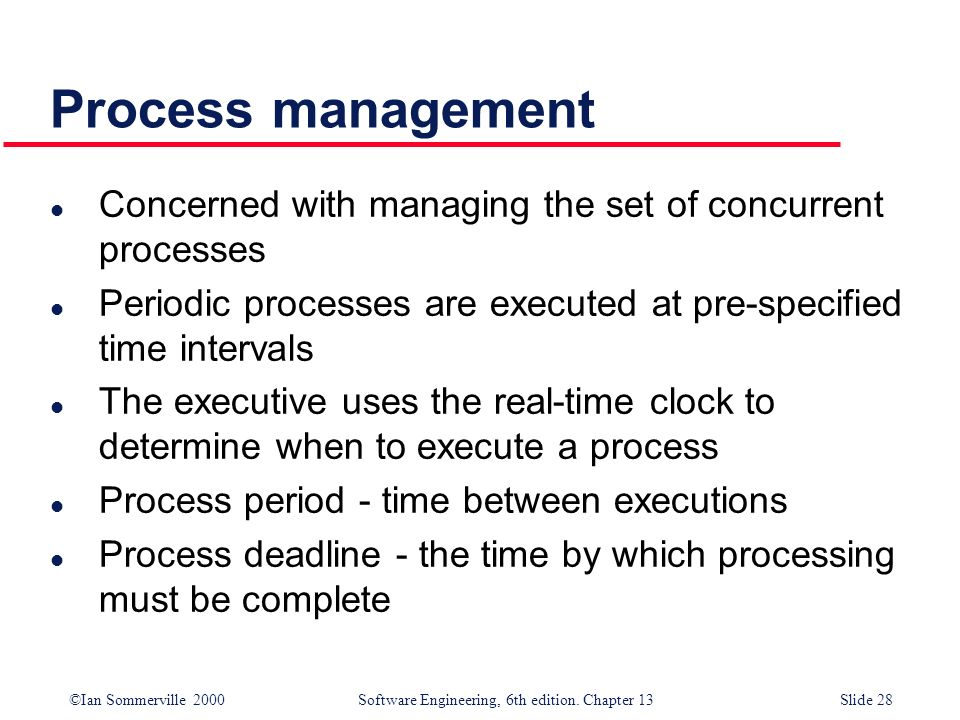 ©Ian Sommerville 2000 Software Engineering, 6th edition. Chapter 13Slide 28 Process management l Concerned with managing the set of concurrent process