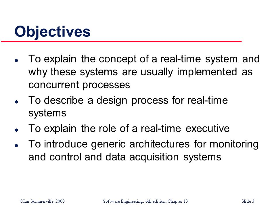 ©Ian Sommerville 2000 Software Engineering, 6th edition. Chapter 13Slide 3 Objectives l To explain the concept of a real-time system and why these sys