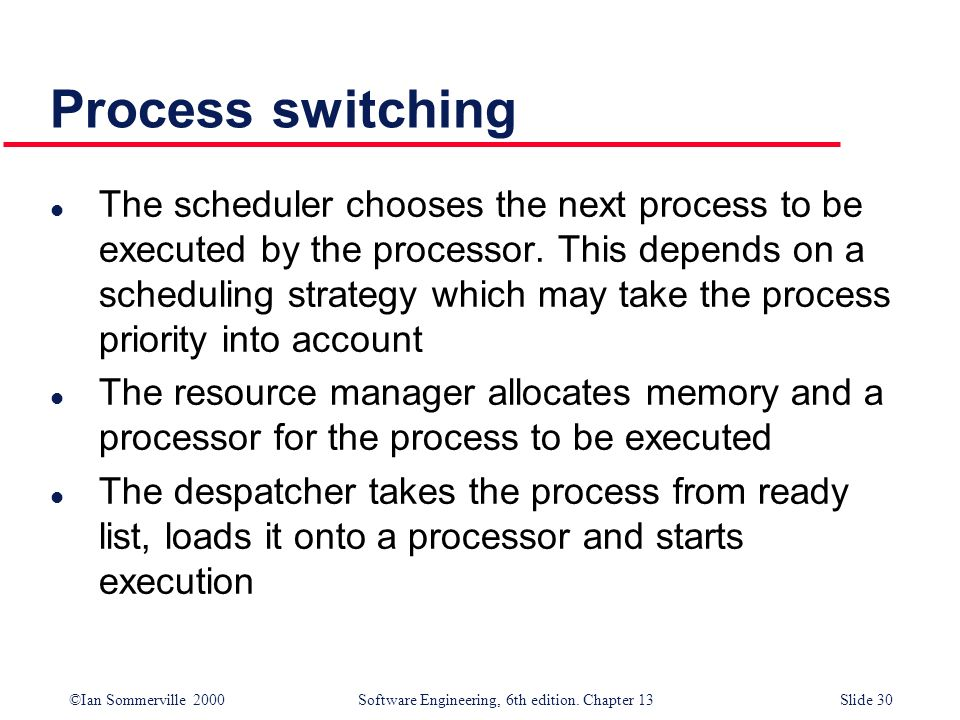 ©Ian Sommerville 2000 Software Engineering, 6th edition. Chapter 13Slide 30 Process switching l The scheduler chooses the next process to be executed
