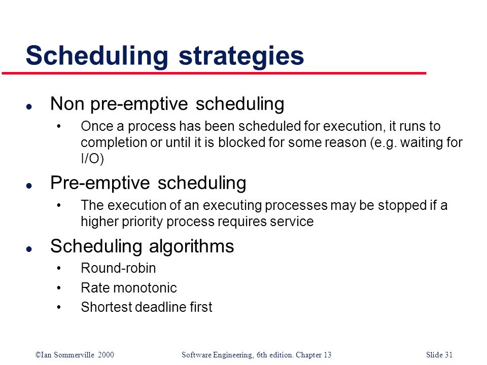 ©Ian Sommerville 2000 Software Engineering, 6th edition. Chapter 13Slide 31 Scheduling strategies l Non pre-emptive scheduling Once a process has been