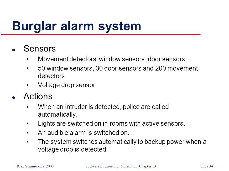 ©Ian Sommerville 2000 Software Engineering, 6th edition. Chapter 13Slide 34 Burglar alarm system l Sensors Movement detectors, window sensors, door se