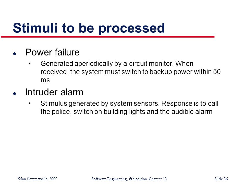 ©Ian Sommerville 2000 Software Engineering, 6th edition. Chapter 13Slide 36 Stimuli to be processed l Power failure Generated aperiodically by a circu