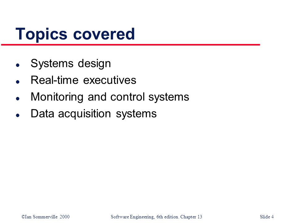 ©Ian Sommerville 2000 Software Engineering, 6th edition. Chapter 13Slide 4 Topics covered l Systems design l Real-time executives l Monitoring and con