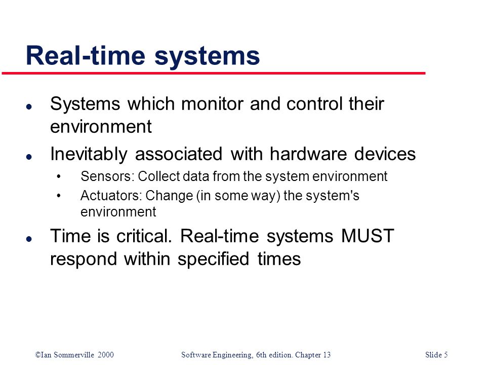 ©Ian Sommerville 2000 Software Engineering, 6th edition. Chapter 13Slide 5 Real-time systems l Systems which monitor and control their environment l I