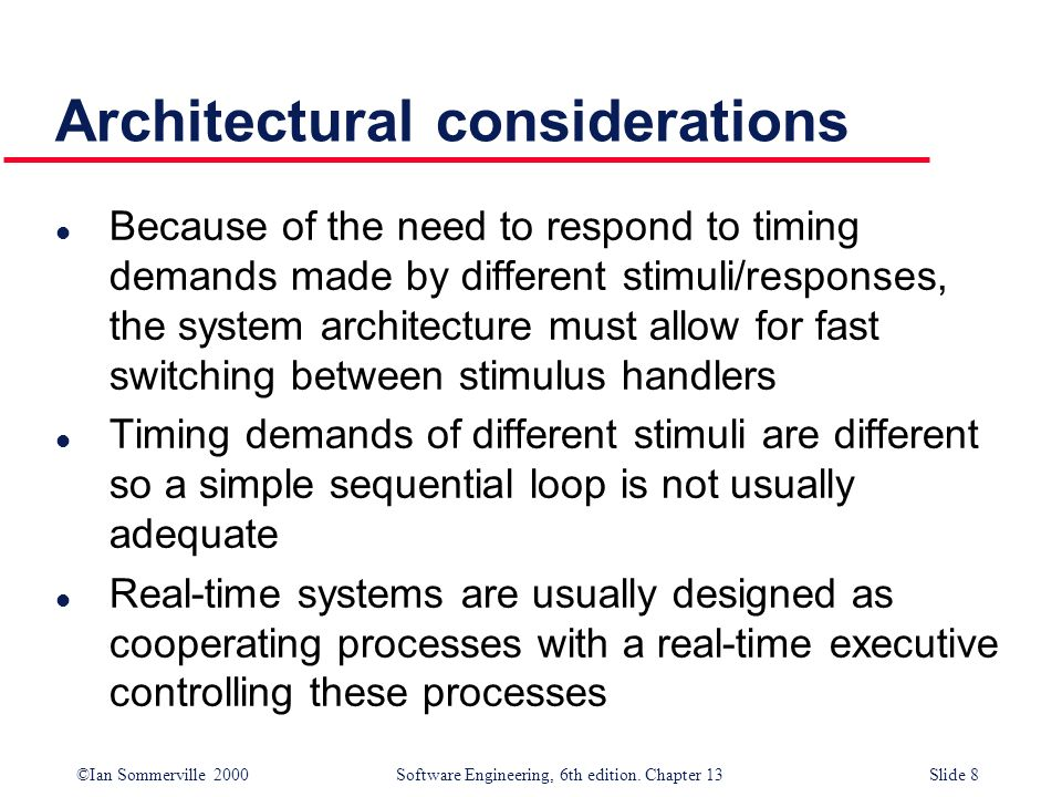 ©Ian Sommerville 2000 Software Engineering, 6th edition. Chapter 13Slide 8 Architectural considerations l Because of the need to respond to timing dem