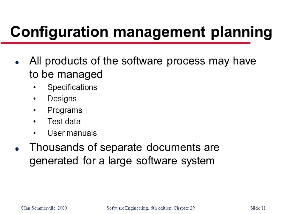 ©Ian Sommerville 2000Software Engineering, 6th edition. Chapter 29Slide 11 l All products of the software process may have to be managed Specification