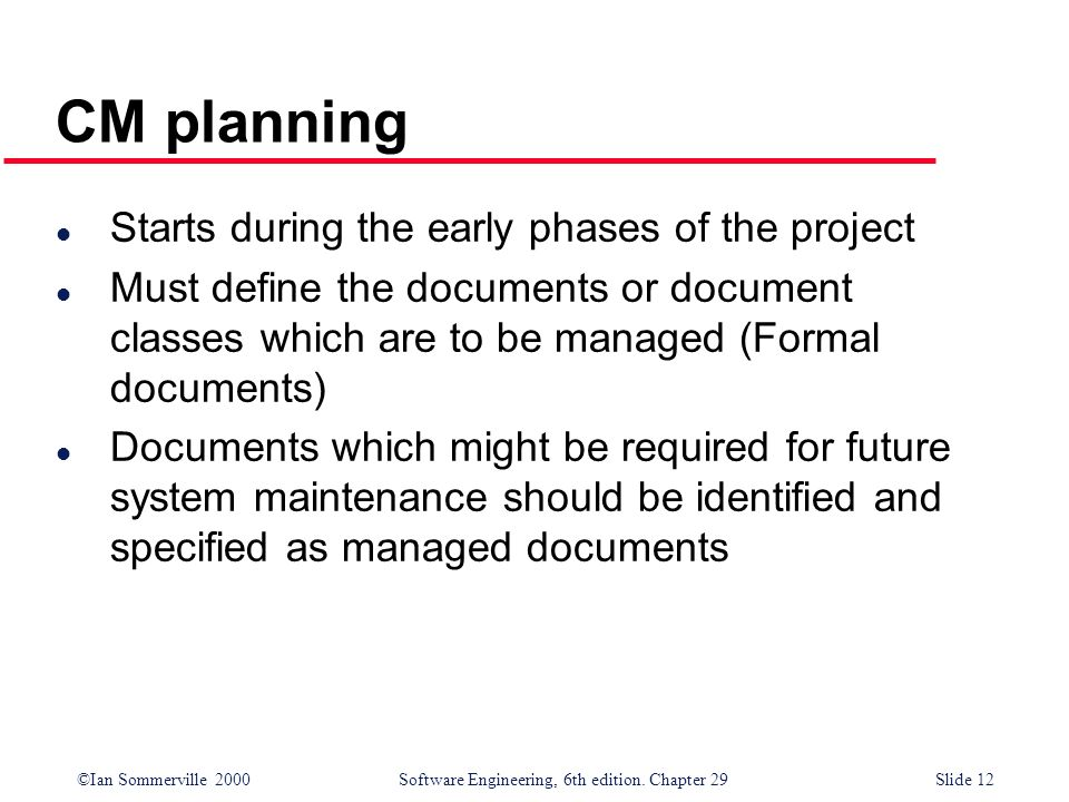 ©Ian Sommerville 2000Software Engineering, 6th edition. Chapter 29Slide 12 l Starts during the early phases of the project l Must define the documents