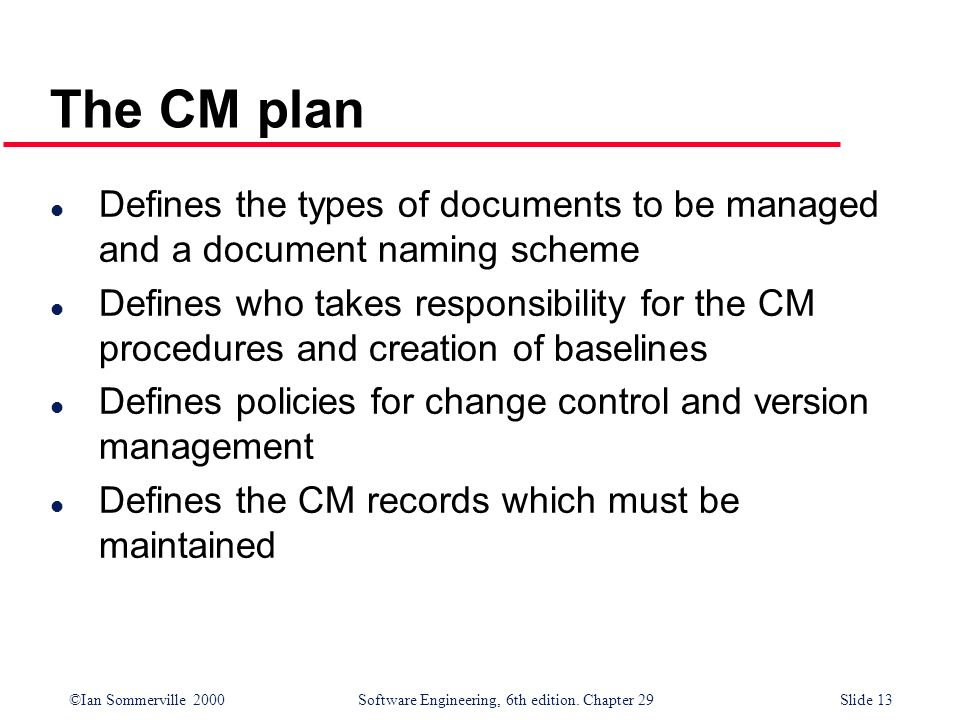 ©Ian Sommerville 2000Software Engineering, 6th edition. Chapter 29Slide 13 l Defines the types of documents to be managed and a document naming scheme