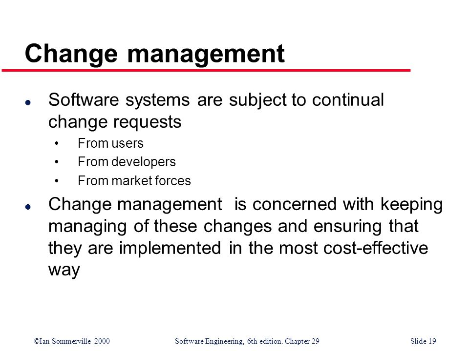 ©Ian Sommerville 2000Software Engineering, 6th edition. Chapter 29Slide 19 l Software systems are subject to continual change requests From users From