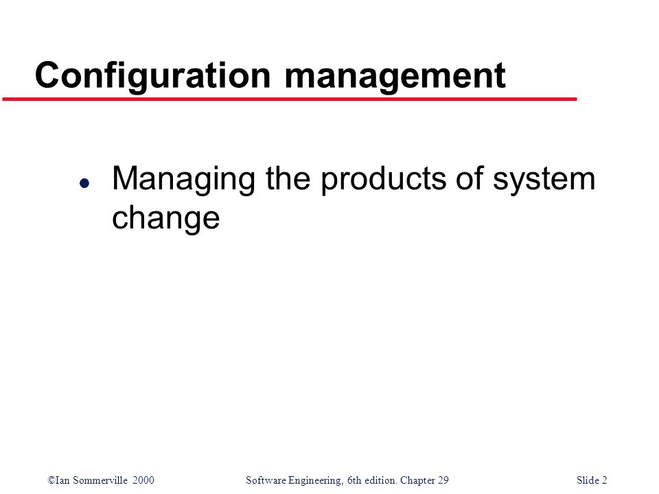 ©Ian Sommerville 2000Software Engineering, 6th edition. Chapter 29Slide 2 Configuration management l Managing the products of system change