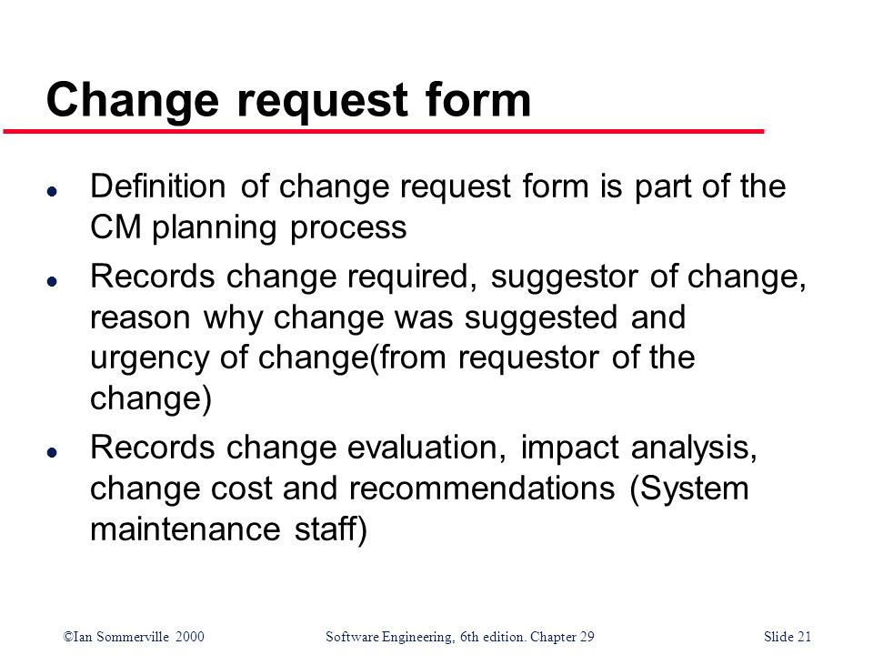 ©Ian Sommerville 2000Software Engineering, 6th edition. Chapter 29Slide 21 l Definition of change request form is part of the CM planning process l Re