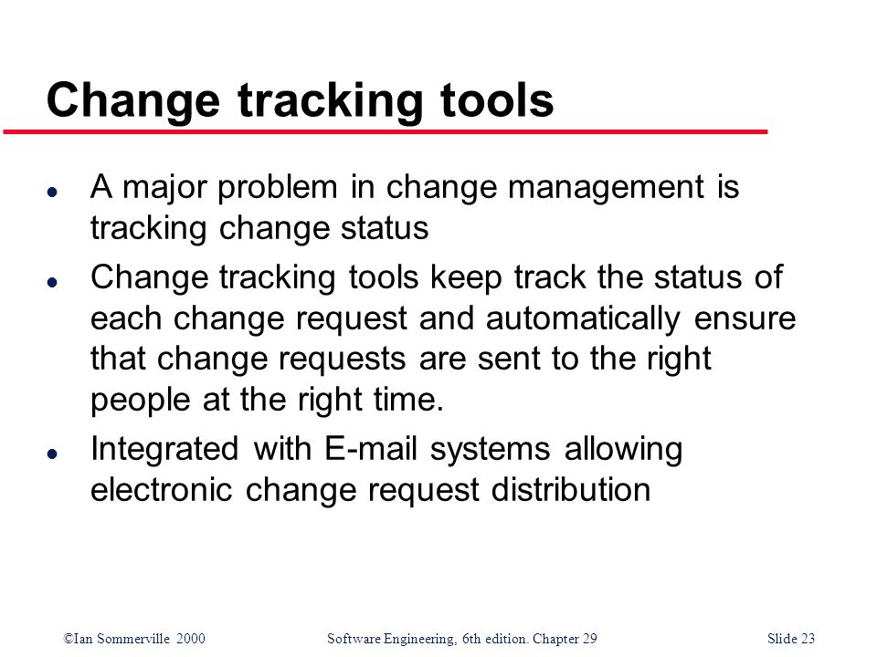 ©Ian Sommerville 2000Software Engineering, 6th edition. Chapter 29Slide 23 l A major problem in change management is tracking change status l Change t