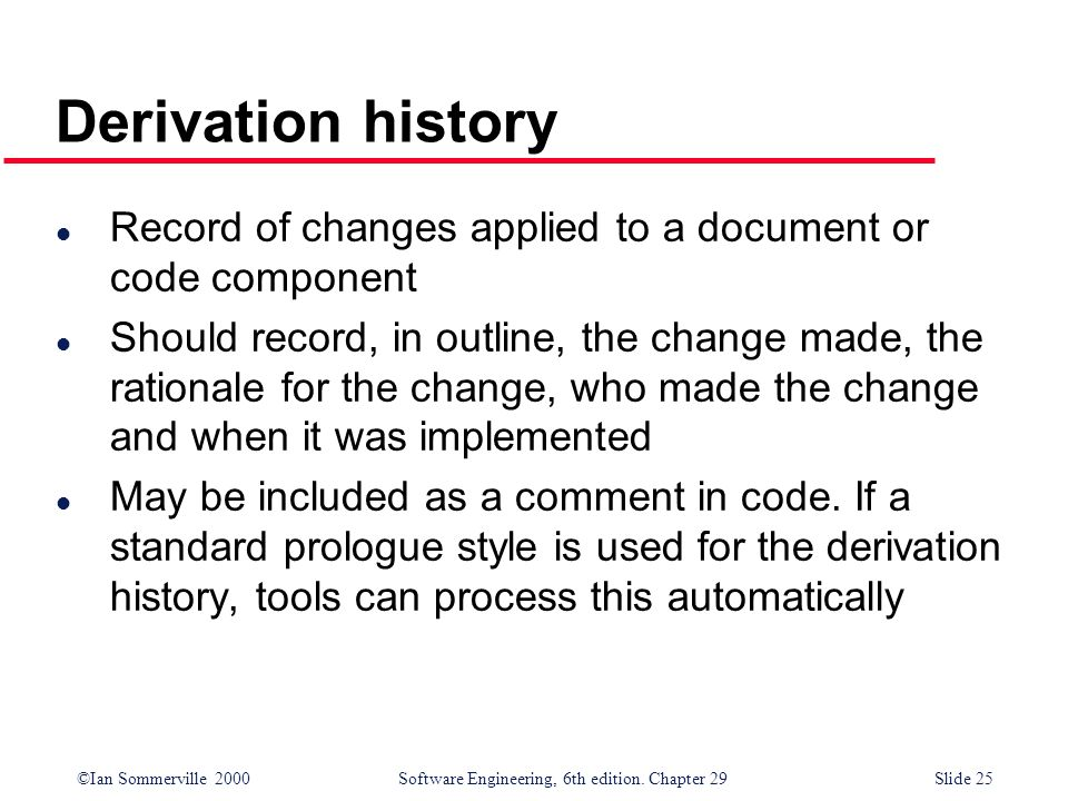©Ian Sommerville 2000Software Engineering, 6th edition. Chapter 29Slide 25 l Record of changes applied to a document or code component l Should record