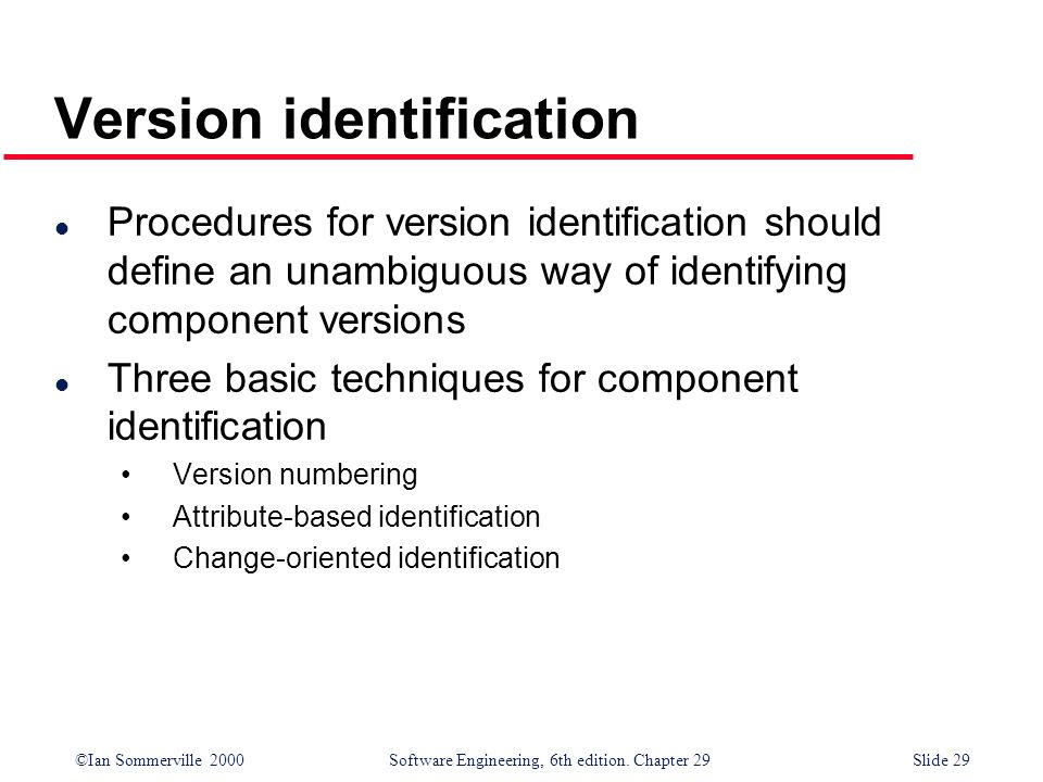 ©Ian Sommerville 2000Software Engineering, 6th edition. Chapter 29Slide 29 Version identification l Procedures for version identification should defin