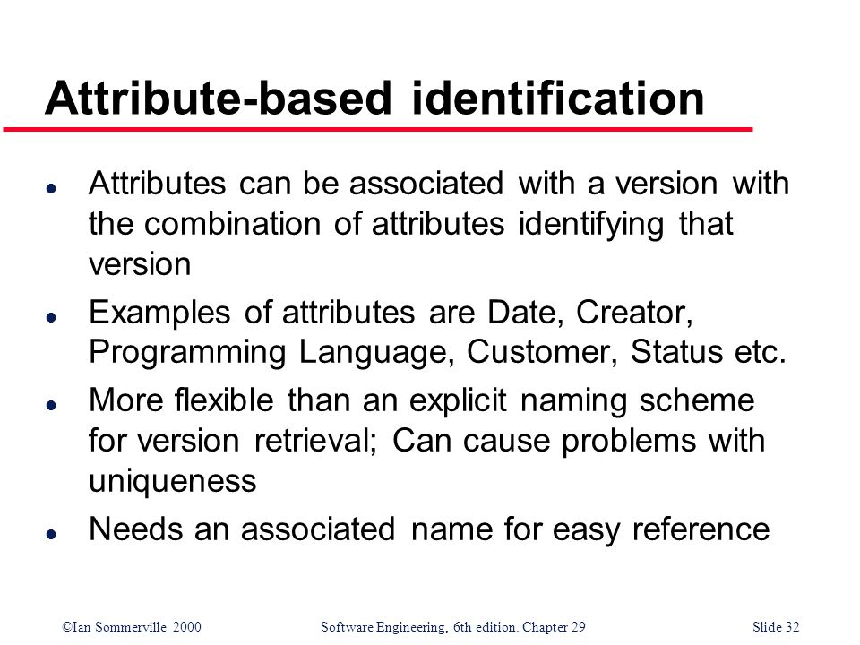 ©Ian Sommerville 2000Software Engineering, 6th edition. Chapter 29Slide 32 l Attributes can be associated with a version with the combination of attri